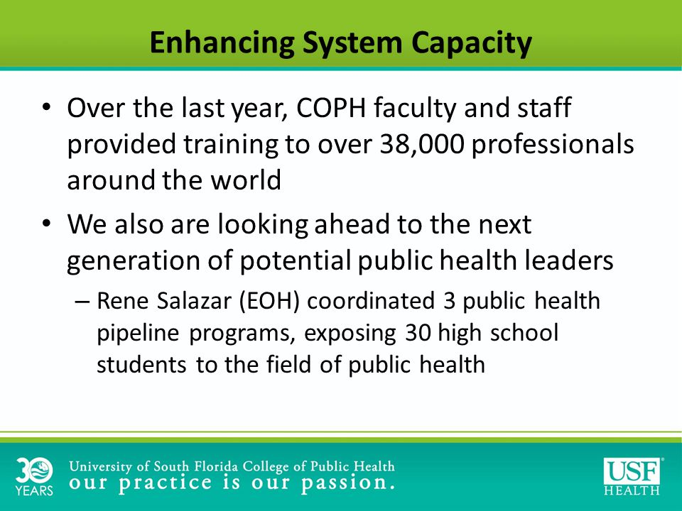 Enhancing System Capacity Over the last year, COPH faculty and staff provided training to over 38,000 professionals around the world We also are looking ahead to the next generation of potential public health leaders – Rene Salazar (EOH) coordinated 3 public health pipeline programs, exposing 30 high school students to the field of public health