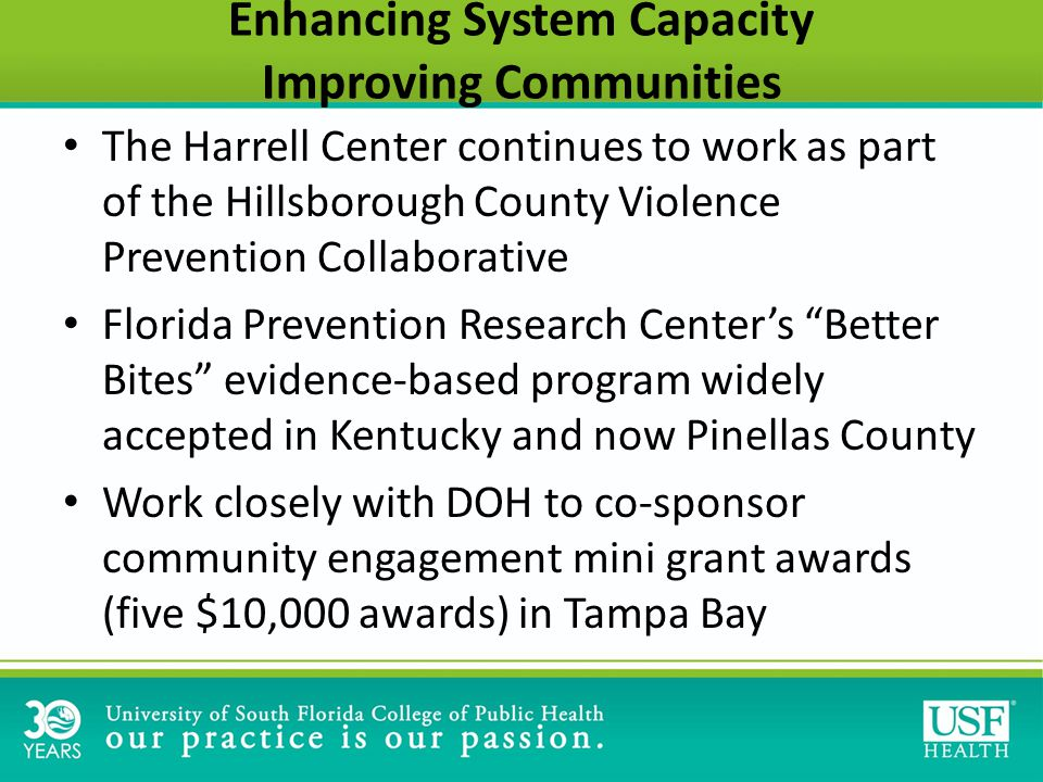 Enhancing System Capacity Improving Communities The Harrell Center continues to work as part of the Hillsborough County Violence Prevention Collaborative Florida Prevention Research Center's Better Bites evidence-based program widely accepted in Kentucky and now Pinellas County Work closely with DOH to co-sponsor community engagement mini grant awards (five $10,000 awards) in Tampa Bay