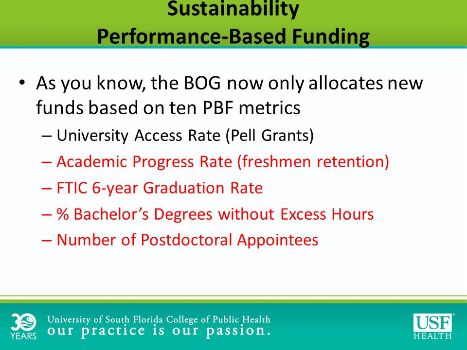 Sustainability Performance-Based Funding As you know, the BOG now only allocates new funds based on ten PBF metrics – University Access Rate (Pell Grants) – Academic Progress Rate (freshmen retention) – FTIC 6-year Graduation Rate – % Bachelor's Degrees without Excess Hours – Number of Postdoctoral Appointees