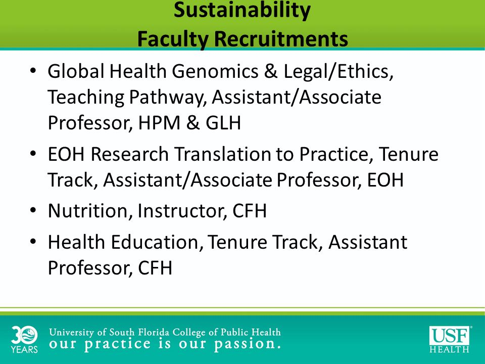 Sustainability Faculty Recruitments Global Health Genomics & Legal/Ethics, Teaching Pathway, Assistant/Associate Professor, HPM & GLH EOH Research Translation to Practice, Tenure Track, Assistant/Associate Professor, EOH Nutrition, Instructor, CFH Health Education, Tenure Track, Assistant Professor, CFH