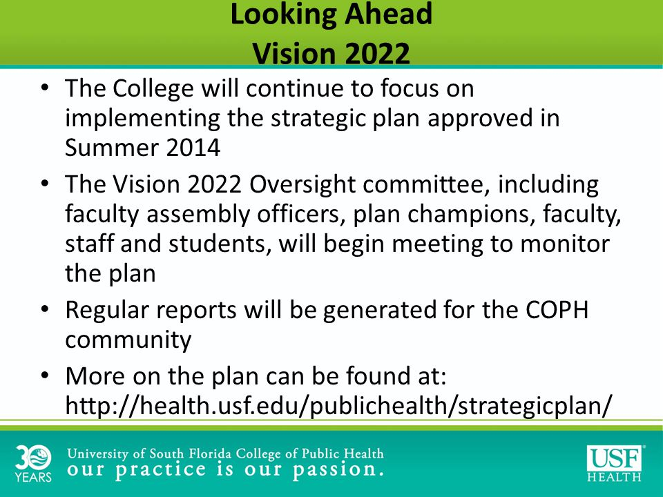 Looking Ahead Vision 2022 The College will continue to focus on implementing the strategic plan approved in Summer 2014 The Vision 2022 Oversight committee, including faculty assembly officers, plan champions, faculty, staff and students, will begin meeting to monitor the plan Regular reports will be generated for the COPH community More on the plan can be found at: http://health.usf.edu/publichealth/strategicplan/