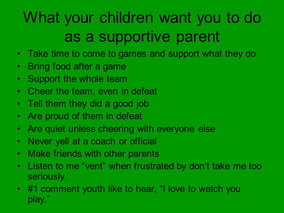 What your children want you to do as a supportive parent Take time to come to games and support what they do Bring food after a game Support the whole team Cheer the team, even in defeat Tell them they did a good job Are proud of them in defeat Are quiet unless cheering with everyone else Never yell at a coach or official Make friends with other parents Listen to me vent when frustrated by don't take me too seriously.