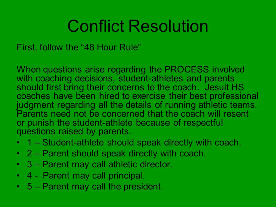 Conflict Resolution First, follow the 48 Hour Rule When questions arise regarding the PROCESS involved with coaching decisions, student-athletes and parents should first bring their concerns to the coach.