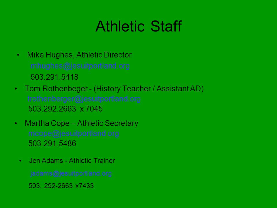 Athletic Staff Mike Hughes, Athletic Director mhughes@jesuitportland.org 503.291.5418 Tom Rothenbeger - (History Teacher / Assistant AD) trothenberger@jesuitportland.org 503.292.2663 x 7045 Martha Cope – Athletic Secretary mcope@jesuitportland.org 503.291.5486 Jen Adams - Athletic Trainer jadams@jesuitportland.org 503.