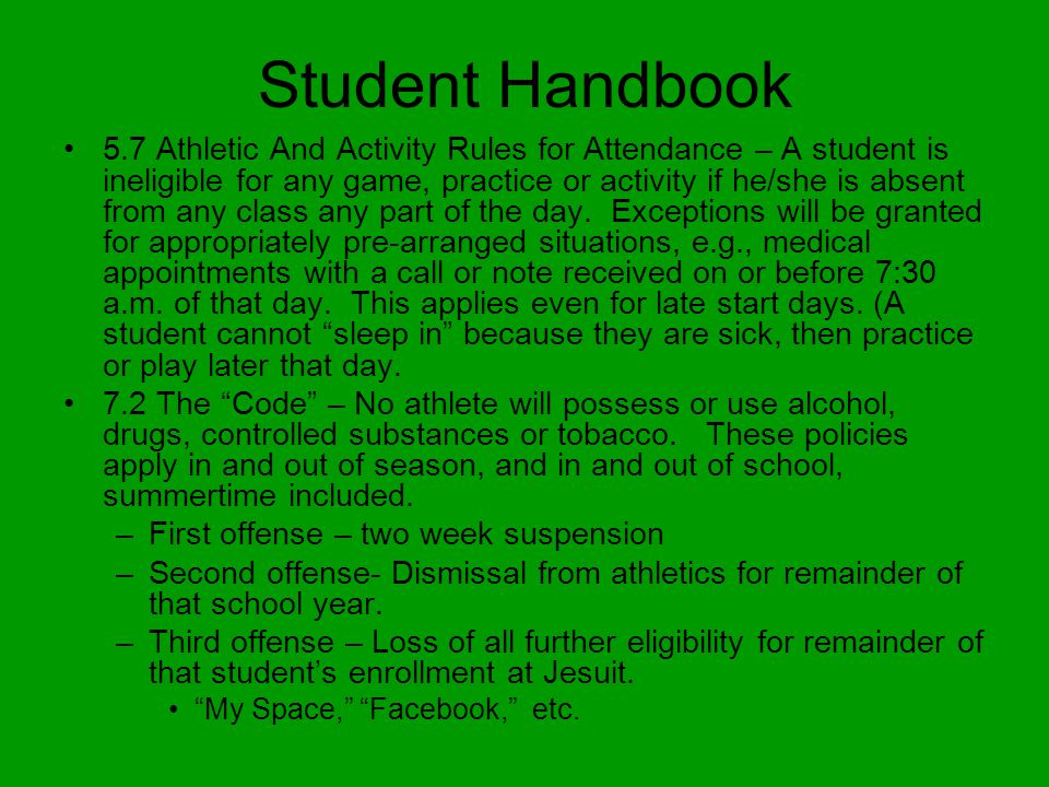 Student Handbook 5.7 Athletic And Activity Rules for Attendance – A student is ineligible for any game, practice or activity if he/she is absent from any class any part of the day.