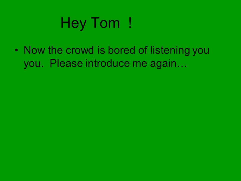 Hey Tom ! Now the crowd is bored of listening you you. Please introduce me again…