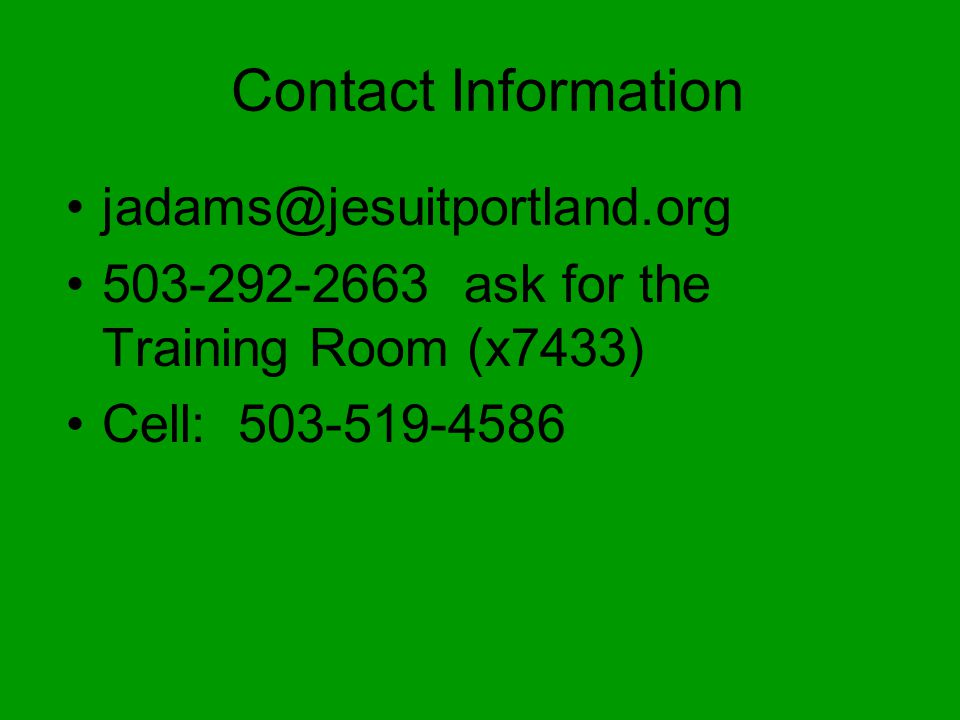 Contact Information jadams@jesuitportland.org 503-292-2663 ask for the Training Room (x7433) Cell: 503-519-4586