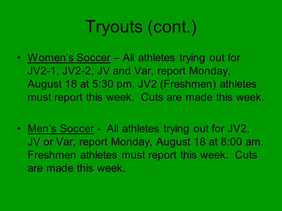 Tryouts (cont.) Women's Soccer – All athletes trying out for JV2-1, JV2-2, JV and Var, report Monday, August 18 at 5:30 pm.