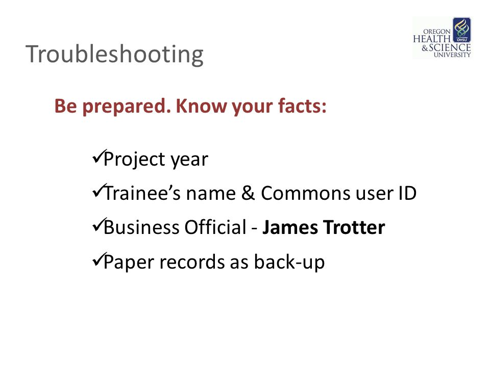 Troubleshooting Project year Trainee's name & Commons user ID Business Official - James Trotter Paper records as back-up Be prepared.