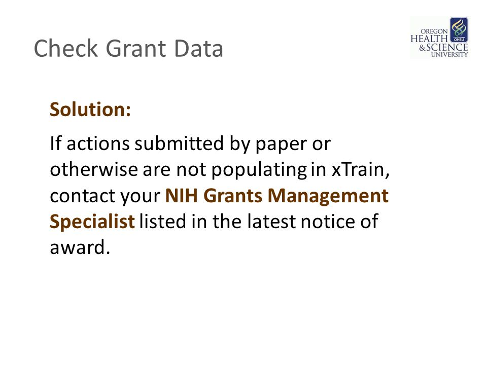 Check Grant Data Solution: If actions submitted by paper or otherwise are not populating in xTrain, contact your NIH Grants Management Specialist listed in the latest notice of award.