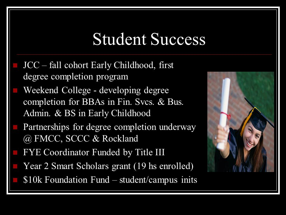 Student Success JCC – fall cohort Early Childhood, first degree completion program Weekend College - developing degree completion for BBAs in Fin. Svc
