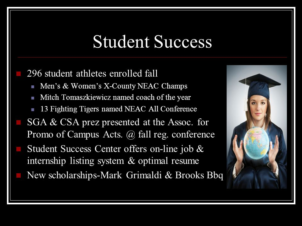 Student Success 296 student athletes enrolled fall Men's & Women's X-County NEAC Champs Mitch Tomaszkiewicz named coach of the year 13 Fighting Tigers named NEAC All Conference SGA & CSA prez presented at the Assoc.
