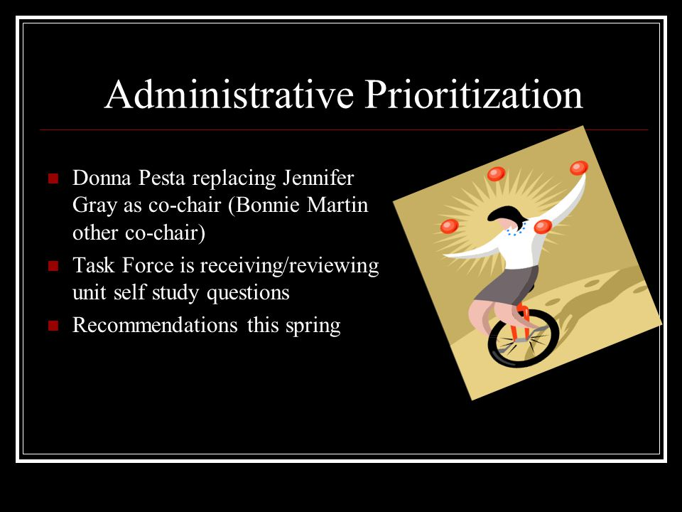Administrative Prioritization Donna Pesta replacing Jennifer Gray as co-chair (Bonnie Martin other co-chair) Task Force is receiving/reviewing unit self study questions Recommendations this spring