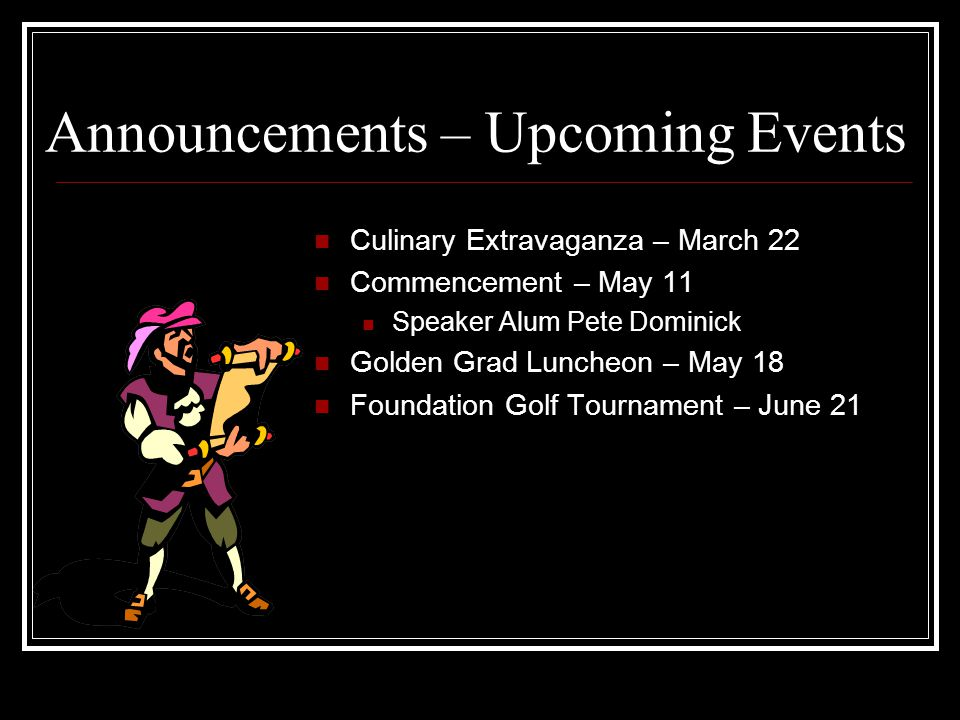 Announcements – Upcoming Events Culinary Extravaganza – March 22 Commencement – May 11 Speaker Alum Pete Dominick Golden Grad Luncheon – May 18 Foundation Golf Tournament – June 21