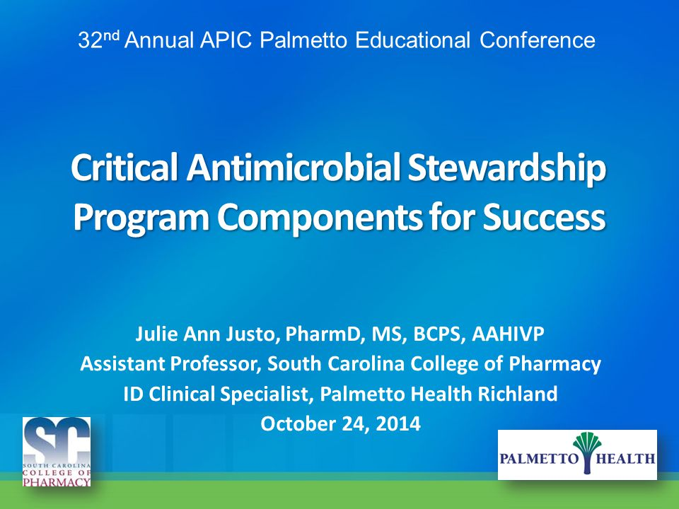 Critical Antimicrobial Stewardship Program Components for Success Julie Ann Justo, PharmD, MS, BCPS, AAHIVP Assistant Professor, South Carolina Colleg