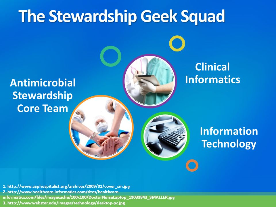 The Stewardship Geek Squad Antimicrobial Stewardship Core Team Information Technology Clinical Informatics 1. http://www.acphospitalist.org/archives/2