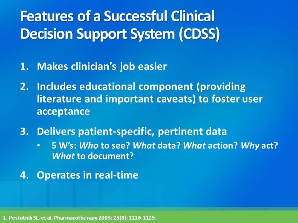Features of a Successful Clinical Decision Support System (CDSS) 1.Makes clinician's job easier 2.Includes educational component (providing literature