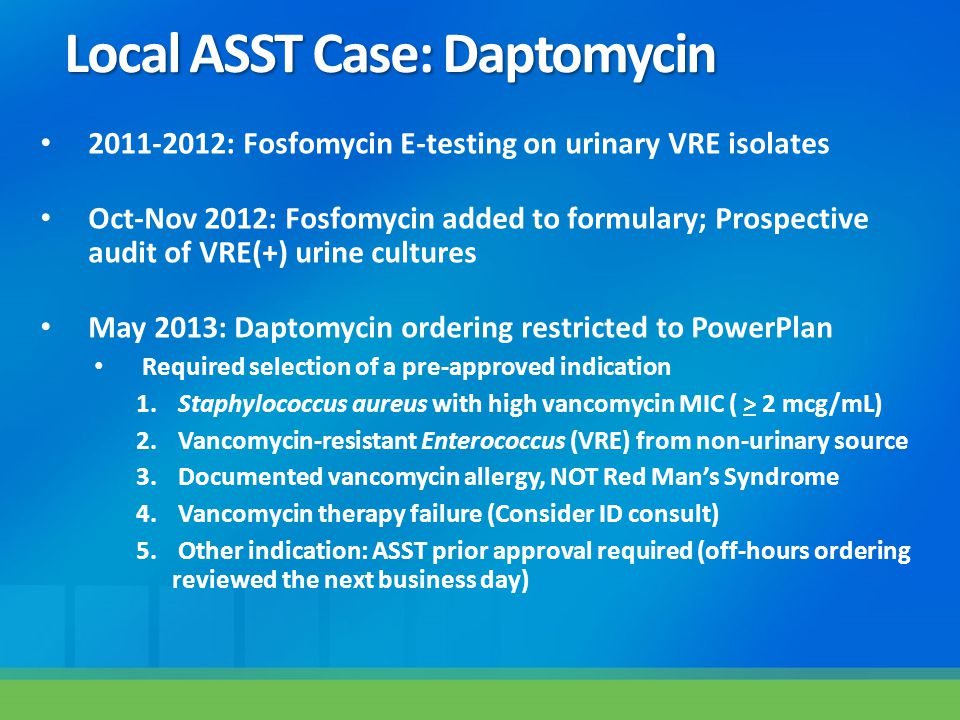 Local ASST Case: Daptomycin 2011-2012: Fosfomycin E-testing on urinary VRE isolates Oct-Nov 2012: Fosfomycin added to formulary; Prospective audit of