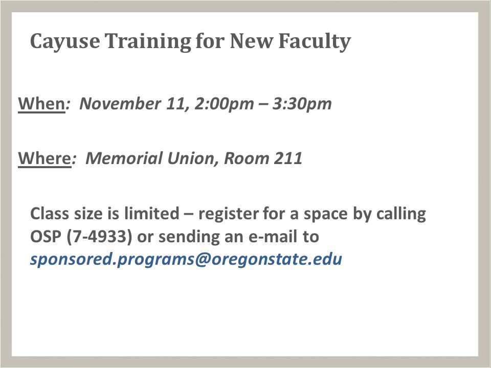 Cayuse Training for New Faculty When: November 11, 2:00pm – 3:30pm Where: Memorial Union, Room 211 Class size is limited – register for a space by calling OSP (7-4933) or sending an e-mail to sponsored.programs@oregonstate.edu