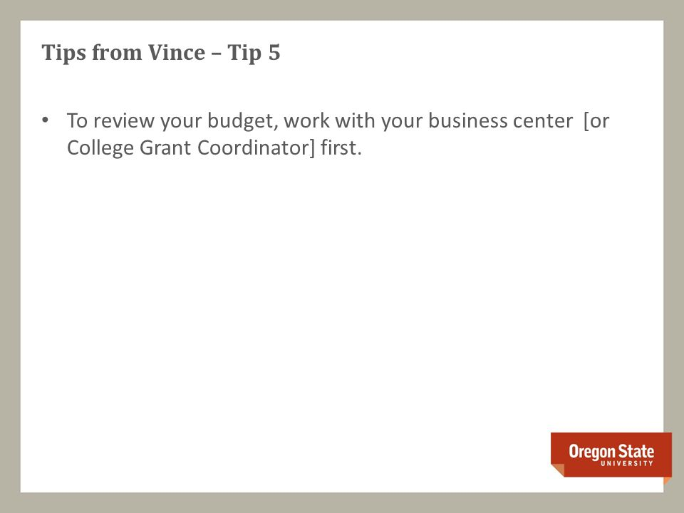 Tips from Vince – Tip 5 To review your budget, work with your business center [or College Grant Coordinator] first.