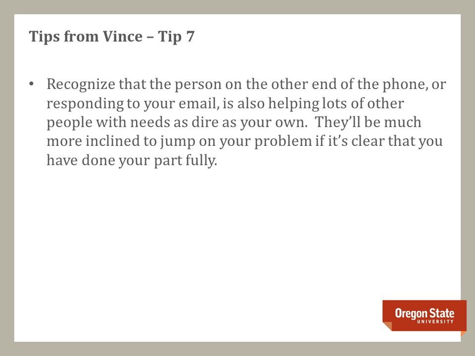 Tips from Vince – Tip 7 Recognize that the person on the other end of the phone, or responding to your email, is also helping lots of other people with needs as dire as your own.