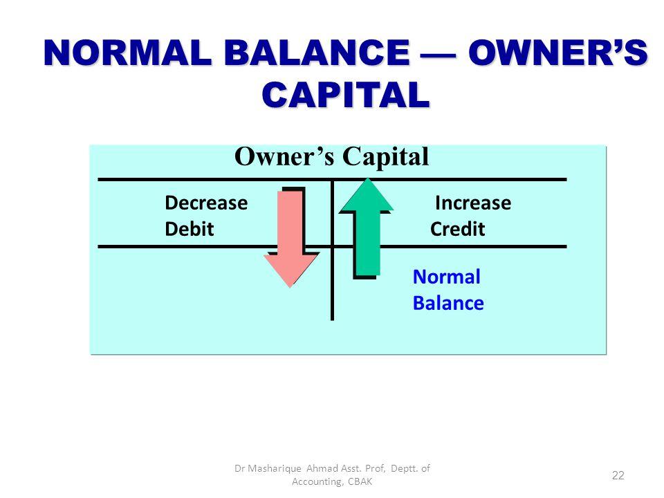 DEBIT AND CREDIT EFFECTS — OWNER'S CAPITAL DebitsCredits Decrease owner's capital Increase owner's capital 21 Dr Masharique Ahmad Asst. Prof, Deptt. o
