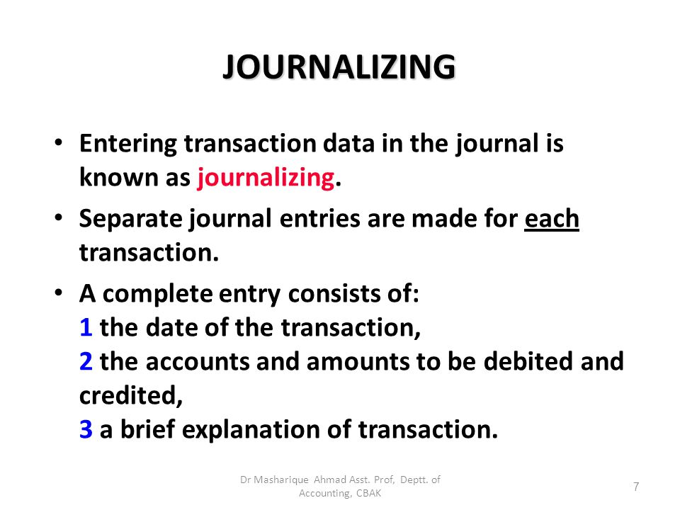 A journal makes several contributions to recording process: 1 discloses in one place the complete effect of a transaction 2 provides a chronological record of transactions 3 helps to prevent or locate errors as debit and credit amounts for each entry can be compared THE JOURNAL 6 Dr Masharique Ahmad Asst.