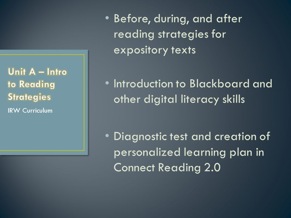 Before, during, and after reading strategies for expository texts Introduction to Blackboard and other digital literacy skills Diagnostic test and creation of personalized learning plan in Connect Reading 2.0 IRW Curriculum