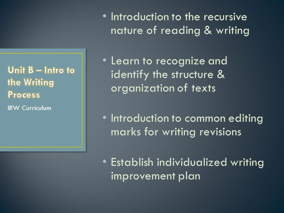 Introduction to the recursive nature of reading & writing Learn to recognize and identify the structure & organization of texts Introduction to common