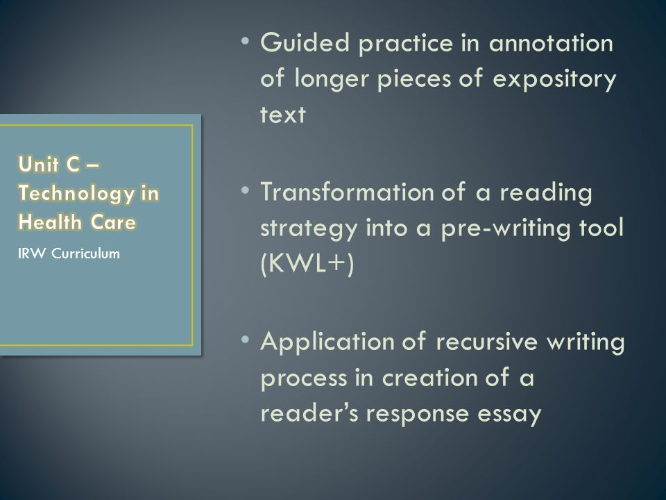 Guided practice in annotation of longer pieces of expository text Transformation of a reading strategy into a pre-writing tool (KWL+) Application of recursive writing process in creation of a reader's response essay IRW Curriculum