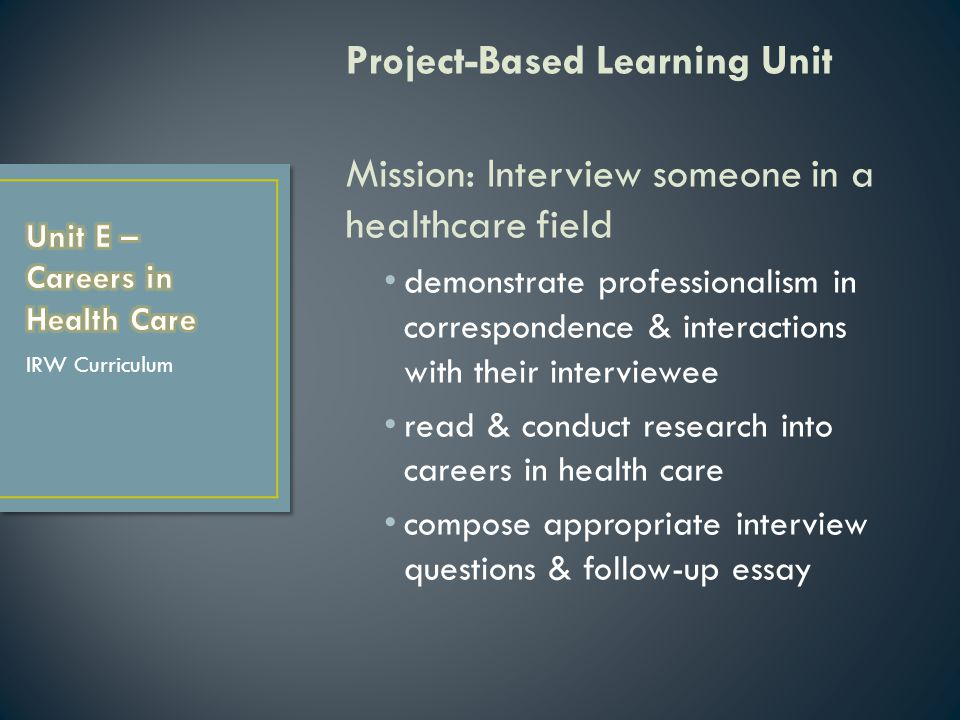 Project-Based Learning Unit Mission: Interview someone in a healthcare field demonstrate professionalism in correspondence & interactions with their interviewee read & conduct research into careers in health care compose appropriate interview questions & follow-up essay IRW Curriculum
