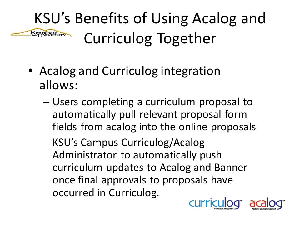KSU's Benefits of Using Acalog and Curriculog Together Acalog and Curriculog integration allows: – Users completing a curriculum proposal to automatic