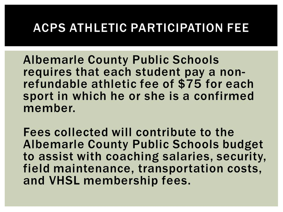  Albemarle County Public Schools requires that each student pay a non- refundable athletic fee of $75 for each sport in which he or she is a confirmed member.