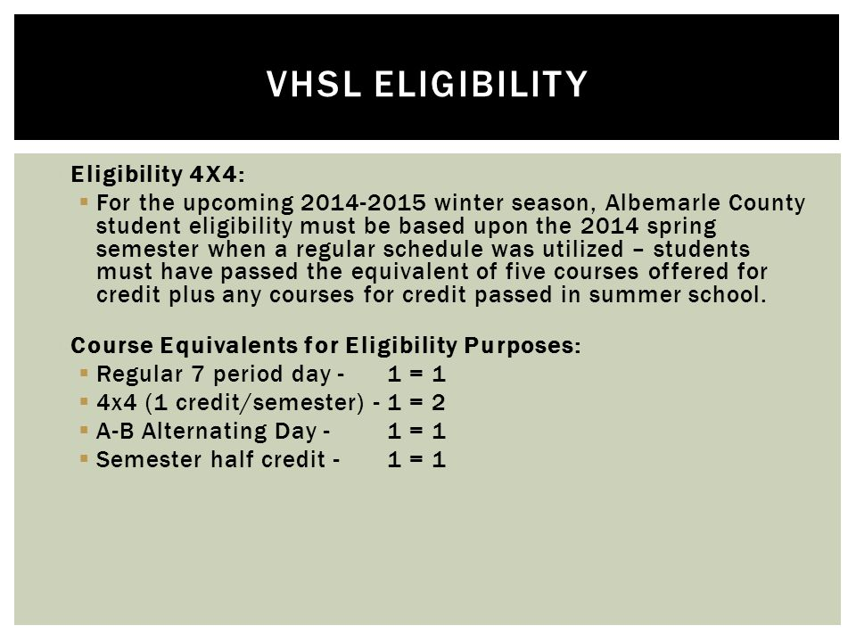  Eligibility 4X4:  For the upcoming 2014-2015 winter season, Albemarle County student eligibility must be based upon the 2014 spring semester when a regular schedule was utilized – students must have passed the equivalent of five courses offered for credit plus any courses for credit passed in summer school.