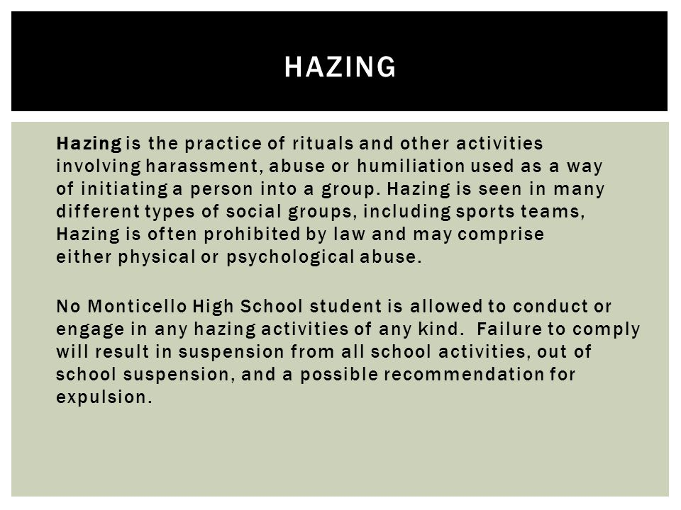  Hazing is the practice of rituals and other activities involving harassment, abuse or humiliation used as a way of initiating a person into a group.