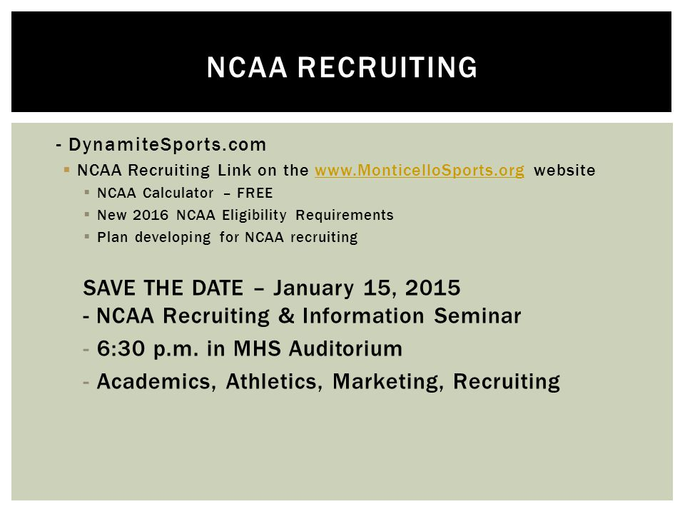  - DynamiteSports.com  NCAA Recruiting Link on the www.MonticelloSports.org websitewww.MonticelloSports.org  NCAA Calculator – FREE  New 2016 NCAA Eligibility Requirements  Plan developing for NCAA recruiting SAVE THE DATE – January 15, 2015 - NCAA Recruiting & Information Seminar -6:30 p.m.