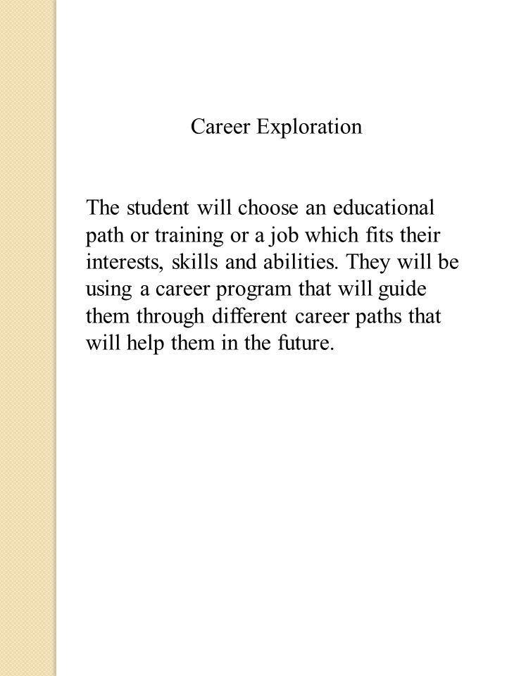 Career Exploration The student will choose an educational path or training or a job which fits their interests, skills and abilities.