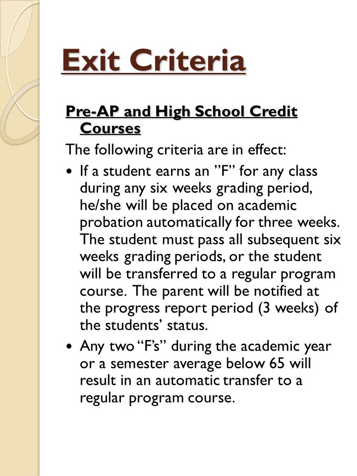 Exit Criteria Pre-AP and High School Credit Courses The following criteria are in effect: If a student earns an F for any class during any six weeks grading period, he/she will be placed on academic probation automatically for three weeks.