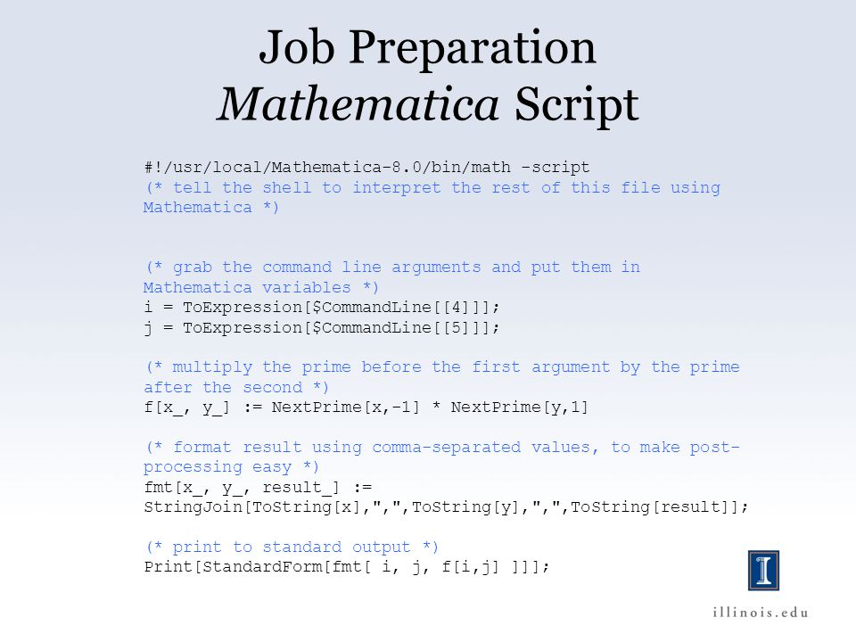 Job Preparation Mathematica Script #!/usr/local/Mathematica-8.0/bin/math -script (* tell the shell to interpret the rest of this file using Mathematica *) (* grab the command line arguments and put them in Mathematica variables *) i = ToExpression[$CommandLine[[4]]]; j = ToExpression[$CommandLine[[5]]]; (* multiply the prime before the first argument by the prime after the second *) f[x_, y_] := NextPrime[x,-1] * NextPrime[y,1] (* format result using comma-separated values, to make post- processing easy *) fmt[x_, y_, result_] := StringJoin[ToString[x], , ,ToString[y], , ,ToString[result]]; (* print to standard output *) Print[StandardForm[fmt[ i, j, f[i,j] ]]];
