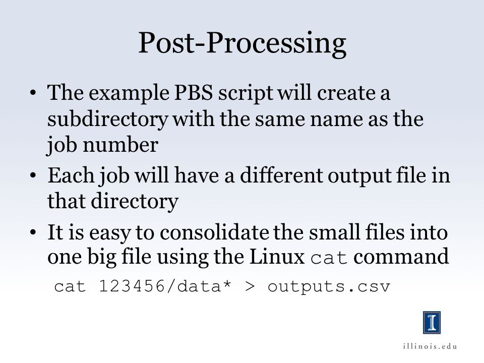 Post-Processing The example PBS script will create a subdirectory with the same name as the job number Each job will have a different output file in that directory It is easy to consolidate the small files into one big file using the Linux cat command cat 123456/data* > outputs.csv