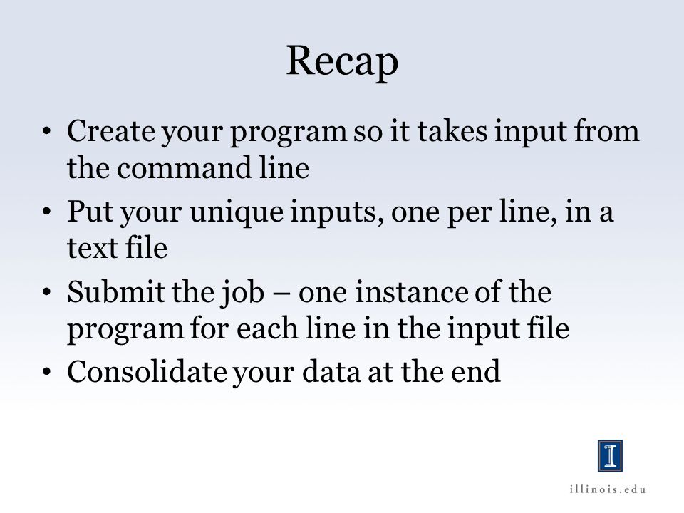 Recap Create your program so it takes input from the command line Put your unique inputs, one per line, in a text file Submit the job – one instance of the program for each line in the input file Consolidate your data at the end
