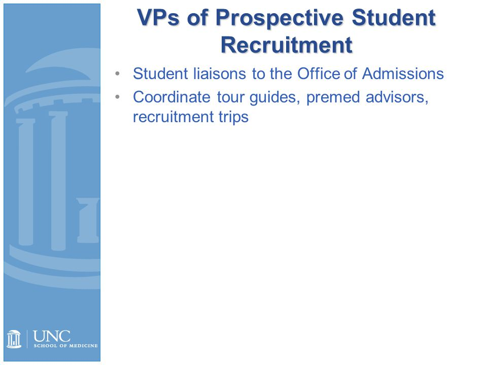 VPs of Prospective Student Recruitment Student liaisons to the Office of Admissions Coordinate tour guides, premed advisors, recruitment trips