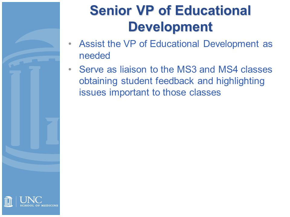 Senior VP of Educational Development Assist the VP of Educational Development as needed Serve as liaison to the MS3 and MS4 classes obtaining student feedback and highlighting issues important to those classes