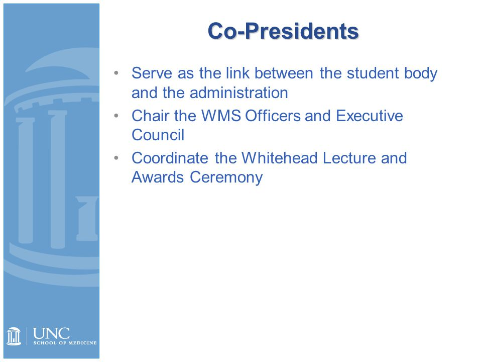 Co-Presidents Serve as the link between the student body and the administration Chair the WMS Officers and Executive Council Coordinate the Whitehead Lecture and Awards Ceremony