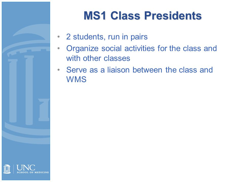 MS1 Class Presidents 2 students, run in pairs Organize social activities for the class and with other classes Serve as a liaison between the class and WMS