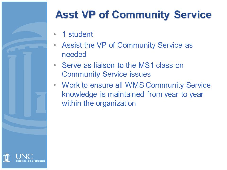 Asst VP of Community Service 1 student Assist the VP of Community Service as needed Serve as liaison to the MS1 class on Community Service issues Work to ensure all WMS Community Service knowledge is maintained from year to year within the organization