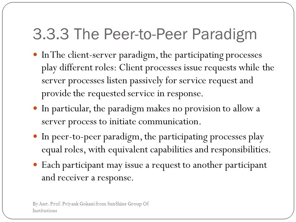 3.3.3 The Peer-to-Peer Paradigm In The client-server paradigm, the participating processes play different roles: Client processes issue requests while the server processes listen passively for service request and provide the requested service in response.