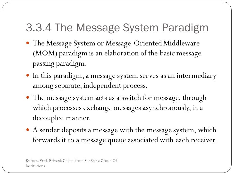 3.3.4 The Message System Paradigm The Message System or Message-Oriented Middleware (MOM) paradigm is an elaboration of the basic message- passing paradigm.