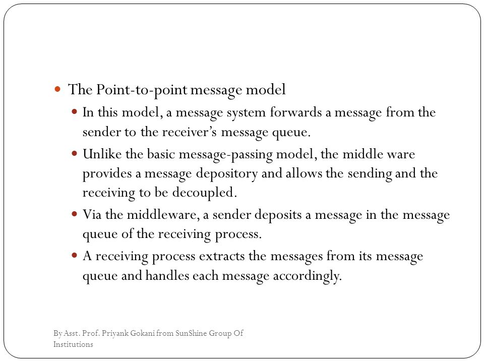The Point-to-point message model In this model, a message system forwards a message from the sender to the receiver's message queue.