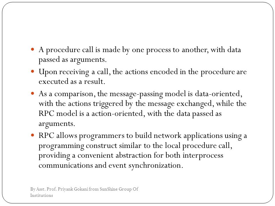A procedure call is made by one process to another, with data passed as arguments. Upon receiving a call, the actions encoded in the procedure are exe